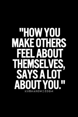 12. How you make others feel about themselves, says a lot about you.