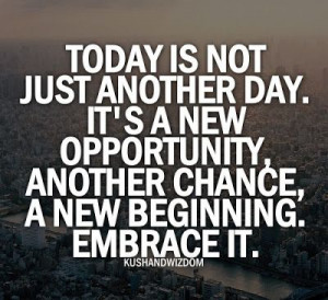 ... day it s a new opportunity another chance a new beginning embrace it