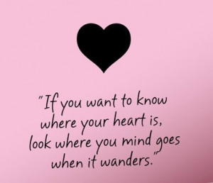 ... to know where your heart is, look were your mind goes when it wanders