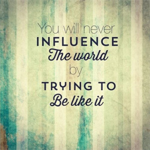 you will never influence the world by trying to be like it #beyourself ...
