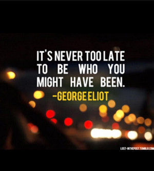 It's never too late to be who you might have been. – George Eliot
