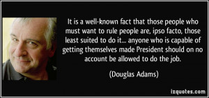 fact that those people who must want to rule people are, ipso facto ...
