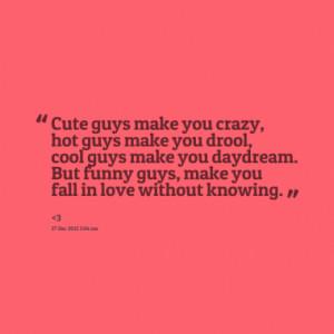 Cute guys make you crazy, hot guys make you drool, cool guys make you ...