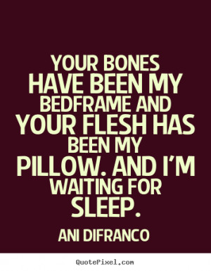 Your bones have been my bedframe and your flesh has been my pillow ...