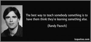 ... is to have them think they're learning something else. - Randy Pausch