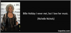 Billie Holiday I never met, but I love her music. - Nichelle Nichols