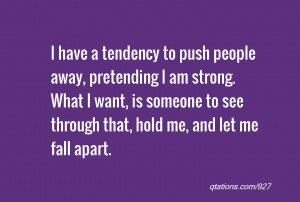 people away, pretending I am strong. What I want, is someone to see ...