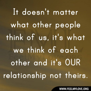 doesn't matter what other people think of us, it's what we think ...