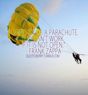 mind is like a parachute. It doesn't work if it is not open.