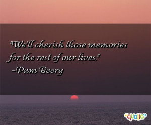 We'll cherish those memories for the rest of our lives .