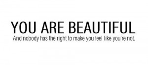 You Are Beautiful And nobody has the right to make you feel like you ...