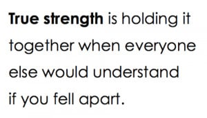 True strength is holding it together when everyone else would ...