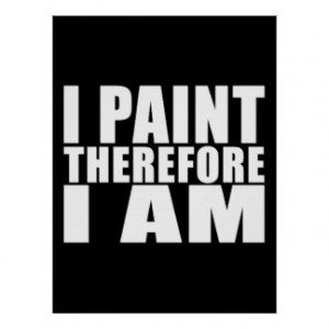 Funny Quote Painters : I Paint Therefore I Am Print