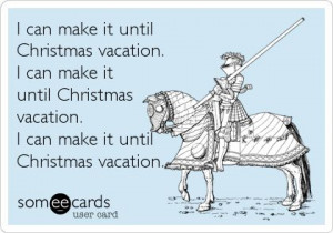 it until Christmas vacation. I can make it until Christmas vacation ...