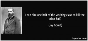 ... hire one half of the working class to kill the other half. - Jay Gould