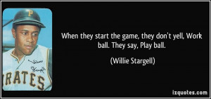 ... , they don't yell, Work ball. They say, Play ball. - Willie Stargell