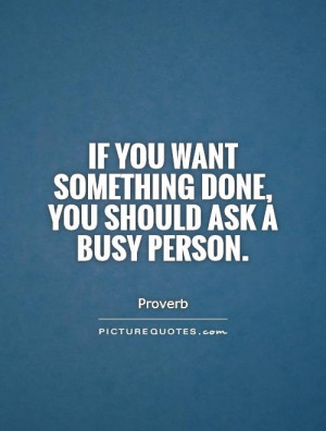 Quote If You Want Something Done Ask a Busy Person