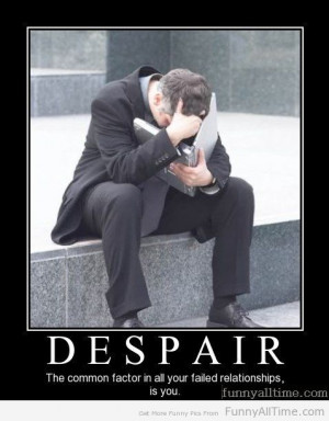 DESPAIR THE COMMON FACTOR IN ALL YOUR FAILED RELATIONSHIPS IS YOU