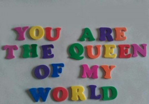 you are the queen of my world.