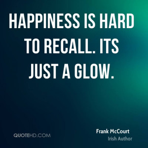 Happiness is hard to recall. Its just a glow.