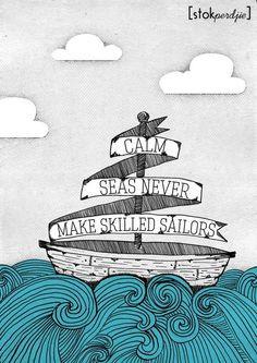 Calm seas never make skilled sailors www.facebook.com/stokperd