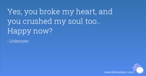 Yes, you broke my heart, and you crushed my soul too.. Happy now?