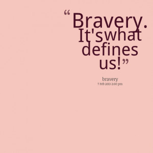 Quotes Picture: bravery it's what defines us!