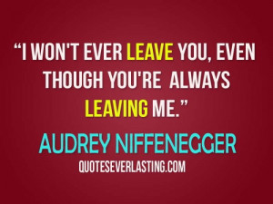 won't ever leave you, even though you're always leaving me. - Audrey ...