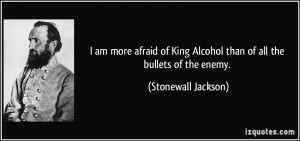 ... King Alcohol than of all the bullets of the enemy. - Stonewall Jackson