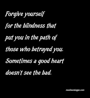 for the blindness that put you in the path of those who betrayed you ...