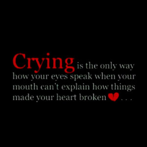 Crying is the only way how your eyes speak when your mouth can't ...