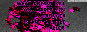 what doesnt kill you makes you stronger stand a little taller pictures