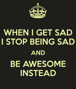 WHEN I GET SAD I STOP BEING SAD AND BE AWESOME INSTEAD