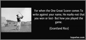 For when the One Great Scorer comes To write against your name, He ...