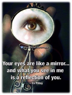 Your eyes are like a mirror...and what you see in me is a reflection ...