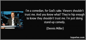 comedian, for God's sake. Viewers shouldn't trust me. And you ...