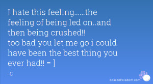 hate this feeling.....the feeling of being led on..and then being ...