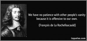 We have no patience with other people's vanity because it is offensive ...