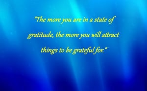 The more you are in a state of gratitude, the more you will attract ...