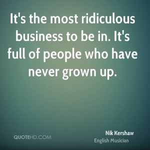 It's the most ridiculous business to be in. It's full of people who ...