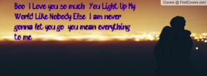 Boo , I Love you so much . You Light Up My World Like Nobody Else . I ...