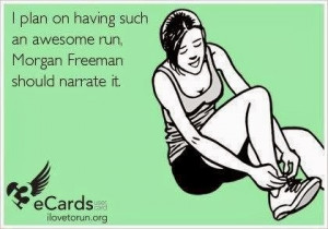 plan on having such an awesome run, Morgan Freeman should narrate it ...
