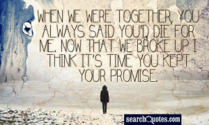 When we were together, you always said you'd die for me. Now that we ...