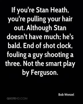 If you're Stan Heath, you're pulling your hair out. Although Stan ...
