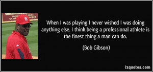 ... professional athlete is the finest thing a man can do. - Bob Gibson