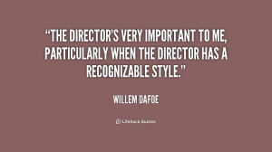 The director's very important to me, particularly when the director ...