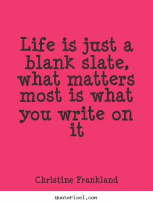 Life is just a blank slate, what matters most is what you write on it ...
