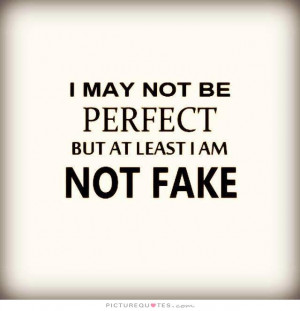 may not be perfect but at least I am not fake Picture Quote #1