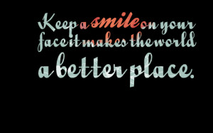Quotes Picture: keep a smile on your face it makes the world a better ...