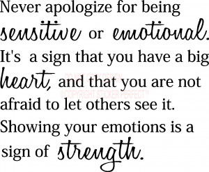 Never apologize for being sensitive or emotional Its a sign that you ...